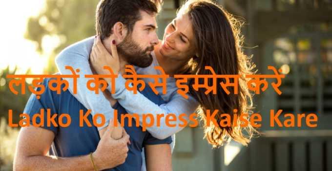 लड़कों को कैसे इम्प्रेस करें Ladko Ko Impress Kaise Kareboy ko garam kaise kare